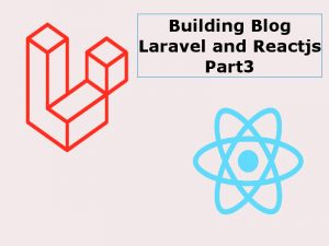 Building a Blog With Reactjs And Laravel Part3